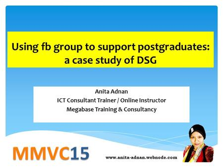 Using fb group to support postgraduates: a case study of DSG Anita Adnan ICT Consultant Trainer / Online Instructor Megabase Training & Consultancy www.anita-adnan.webnode.com.