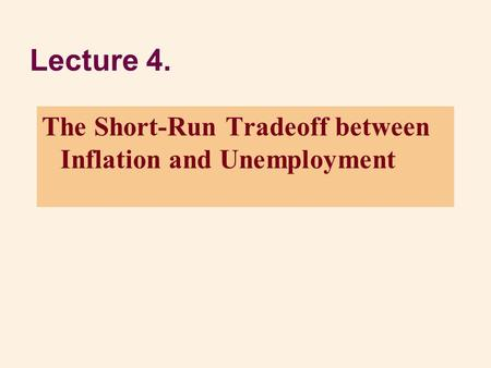 Lecture 4. The Short-Run Tradeoff between Inflation and Unemployment.