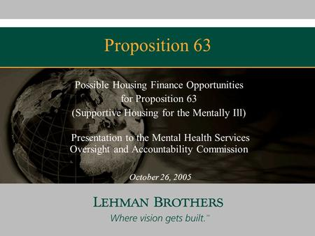 Proposition 63 Possible Housing Finance Opportunities for Proposition 63 (Supportive Housing for the Mentally Ill) Presentation to the Mental Health Services.