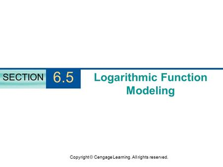 Copyright © Cengage Learning. All rights reserved. Logarithmic Function Modeling SECTION 6.5.