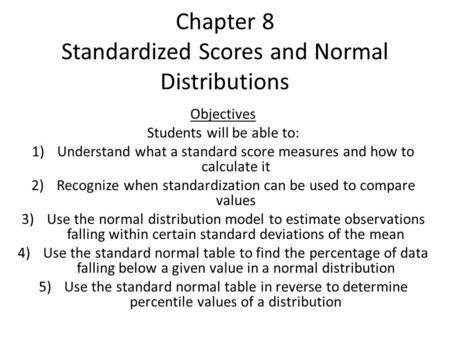 Chapter 8 Standardized Scores and Normal Distributions Objectives Students will be able to: 1)Understand what a standard score measures and how to calculate.