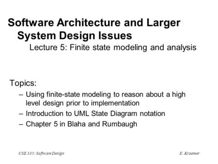 E. Kraemer CSE 335: Software Design Software Architecture and Larger System Design Issues Lecture 5: Finite state modeling and analysis Topics: –Using.