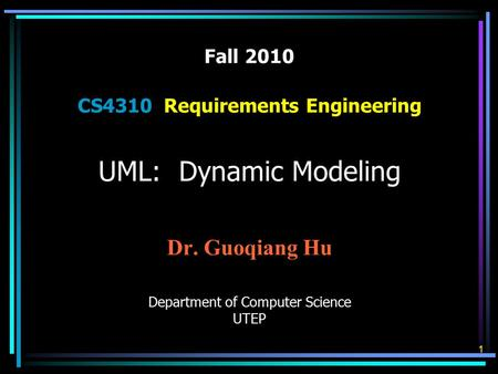 Fall 2010 CS4310 Requirements Engineering UML: Dynamic Modeling Dr. Guoqiang Hu Department of Computer Science UTEP 1.