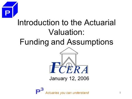 P 3 Actuaries you can understand 1 Introduction to the Actuarial Valuation: Funding and Assumptions January 12, 2006 P.