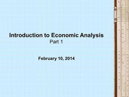 Introduction to Economic Analysis Part 1 February 10, 2014.