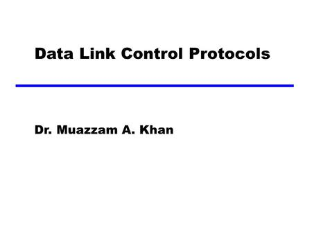 Data Link Control Protocols Dr. Muazzam A. Khan. Flow Control Ensuring the sending entity does not overwhelm the receiving entity —Preventing buffer overflow.