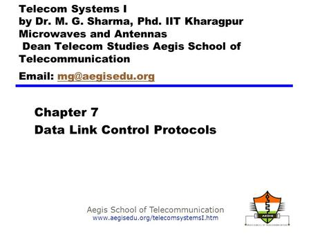 Aegis School of Telecommunication www.aegisedu.org/telecomsystemsI.htm Chapter 7 Data Link Control Protocols Telecom Systems I by Dr. M. G. Sharma, Phd.