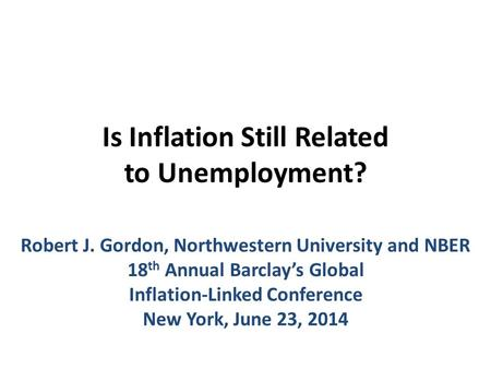 Is Inflation Still Related to Unemployment? Robert J. Gordon, Northwestern University and NBER 18 th Annual Barclay's Global Inflation-Linked Conference.