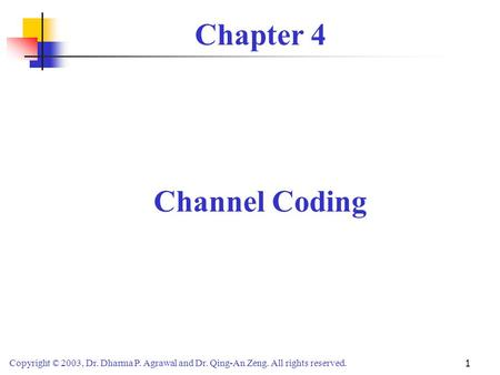 Copyright © 2003, Dr. Dharma P. Agrawal and Dr. Qing-An Zeng. All rights reserved. 1 Chapter 4 Channel Coding.