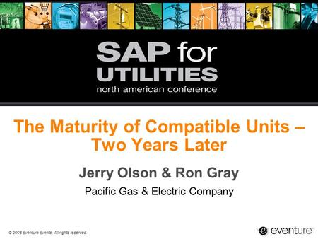 © 2008 Eventure Events. All rights reserved. The Maturity of Compatible Units – Two Years Later Jerry Olson & Ron Gray Pacific Gas & Electric Company.