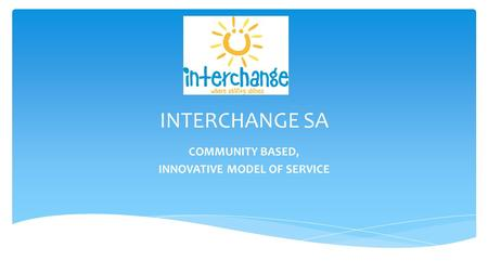 INTERCHANGE SA COMMUNITY BASED, INNOVATIVE MODEL OF SERVICE.