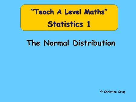 "The Normal Distribution © Christine Crisp ""Teach A Level Maths"" Statistics 1."