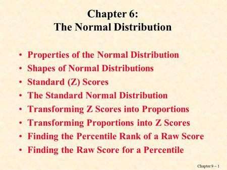 Chapter 9 – 1 Chapter 6: The Normal Distribution Properties of the Normal Distribution Shapes of Normal Distributions Standard (Z) Scores The Standard.