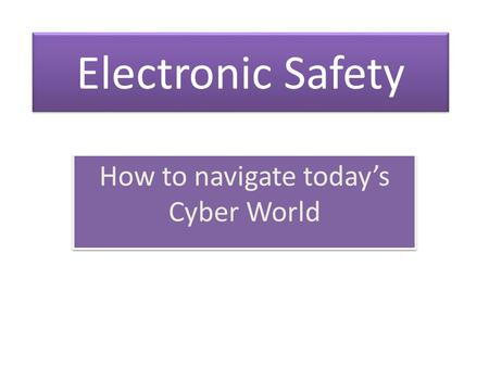 Electronic Safety How to navigate today's Cyber World.