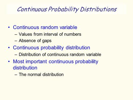Continuous Probability Distributions Continuous random variable –Values from interval of numbers –Absence of gaps Continuous probability distribution –Distribution.