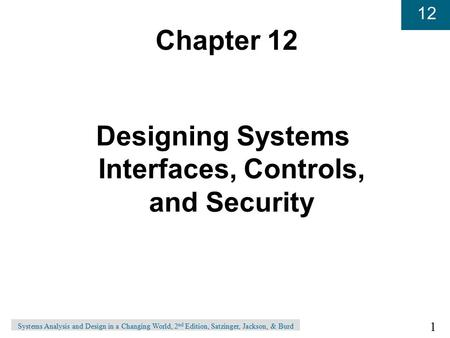 1 12 Systems Analysis and Design in a Changing World, 2 nd Edition, Satzinger, Jackson, & Burd Chapter 12 Designing Systems Interfaces, Controls, and Security.