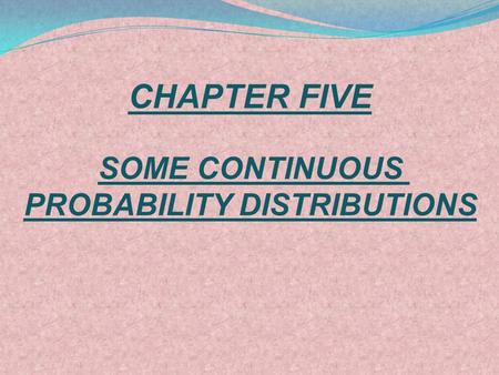 CHAPTER FIVE SOME CONTINUOUS PROBABILITY DISTRIBUTIONS.