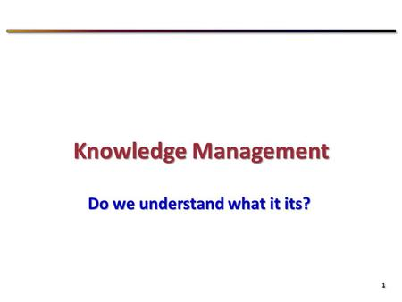 1 1 Knowledge Management Do we understand what it its?