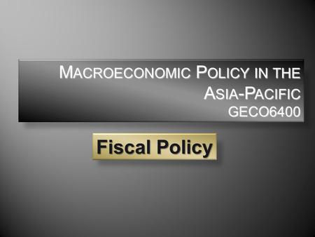 M ACROECONOMIC P OLICY IN THE A SIA -P ACIFIC GECO6400 Fiscal Policy.