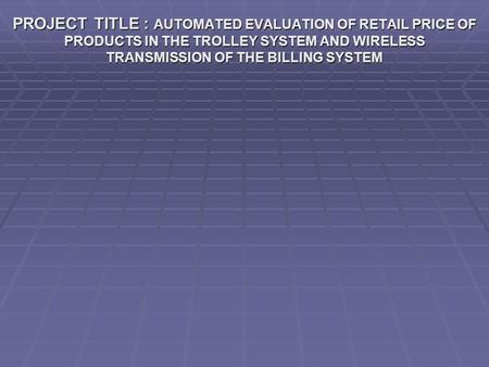 PROJECT TITLE : AUTOMATED EVALUATION OF RETAIL PRICE OF PRODUCTS IN THE TROLLEY SYSTEM AND WIRELESS TRANSMISSION OF THE BILLING SYSTEM.