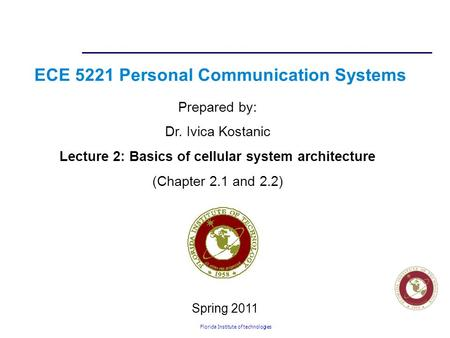 Florida Institute of technologies ECE 5221 Personal Communication Systems Prepared by: Dr. Ivica Kostanic Lecture 2: Basics of cellular system architecture.