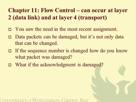 Chapter 11: Flow Control – can occur at layer 2 (data link) and at layer 4 (transport)  You saw the need in the most recent assignment.  Data packets.