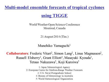 Munehiko Yamaguchi 1 21 August 2014 (Thu.) Multi-model ensemble forecasts of tropical cyclones using TIGGE World Weather Open Science Conference Montreal,