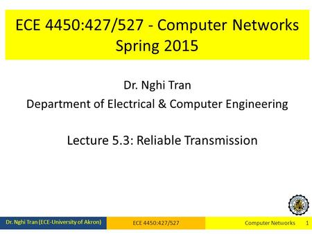 ECE 4450:427/527 - Computer Networks Spring 2015 Dr. Nghi Tran Department of Electrical & Computer Engineering Lecture 5.3: Reliable Transmission Dr. Nghi.