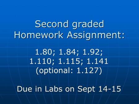 Second graded Homework Assignment: 1.80; 1.84; 1.92; 1.110; 1.115; 1.141 (optional: 1.127) Due in Labs on Sept 14-15.