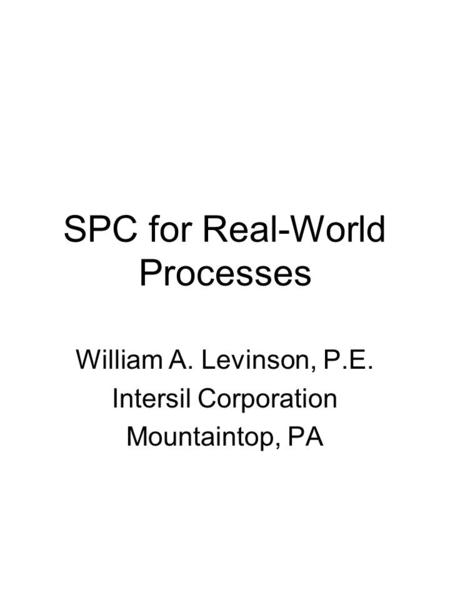 SPC for Real-World Processes William A. Levinson, P.E. Intersil Corporation Mountaintop, PA.