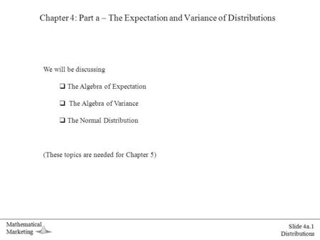 MathematicalMarketing Slide 4a.1 Distributions Chapter 4: Part a – The Expectation and Variance of Distributions We will be discussing  The Algebra of.