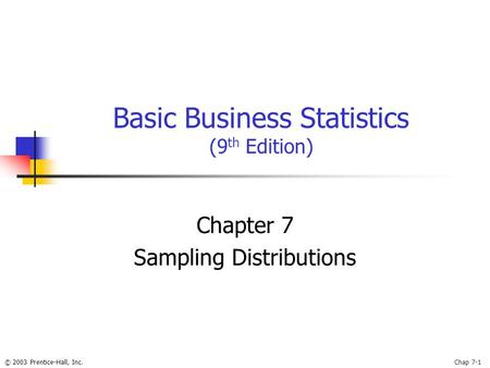 © 2003 Prentice-Hall, Inc.Chap 7-1 Basic Business Statistics (9 th Edition) Chapter 7 Sampling Distributions.