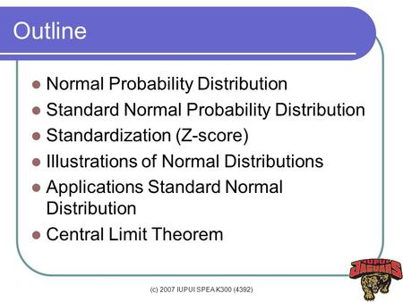 (c) 2007 IUPUI SPEA K300 (4392) Outline Normal Probability Distribution Standard Normal Probability Distribution Standardization (Z-score) Illustrations.