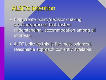 ALSC's intention Help create policy/decision-making structure/process that fosters understanding, accommodation among all interests.Help create policy/decision-making.