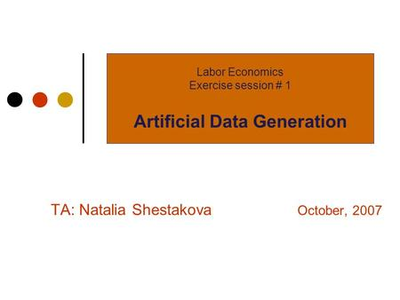 TA: Natalia Shestakova October, 2007 Labor Economics Exercise session # 1 Artificial Data Generation.
