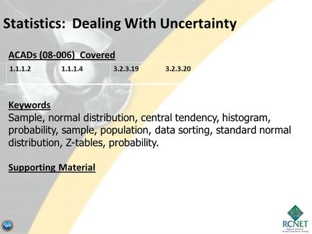 Statistics: Dealing With Uncertainty ACADs (08-006) Covered Keywords Sample, normal distribution, central tendency, histogram, probability, sample, population,