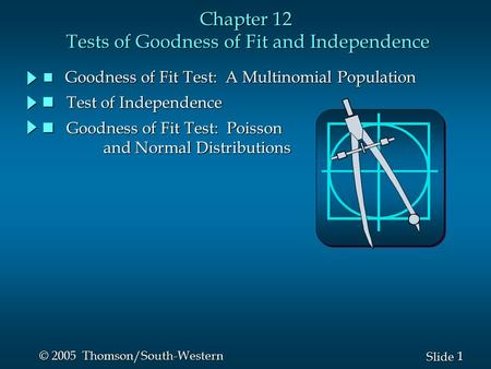 1 1 Slide © 2005 Thomson/South-Western Chapter 12 Tests of Goodness of Fit and Independence n Goodness of Fit Test: A Multinomial Population Goodness of.