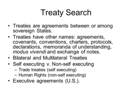 Treaty Search Treaties are agreements between or among sovereign States. Treaties have other names: agreements, covenants, conventions, charters, protocols,