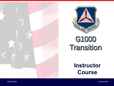 G1000 Transition Instructor Course. G1000 Transition Instructor Course Objectives for Train the Trainer Elements: –Understand the Transition Course Content.