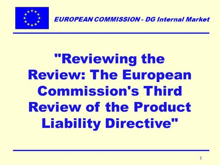 EUROPEAN COMMISSION - DG Internal Market 1 Reviewing the Review: The European Commission's Third Review of the Product Liability Directive