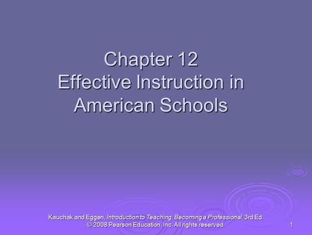 Kauchak and Eggen, Introduction to Teaching: Becoming a Professional, 3rd Ed. © 2008 Pearson Education, Inc. All rights reserved. 1 Chapter 12 Effective.