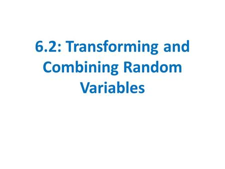 6.2: Transforming and Combining Random Variables.