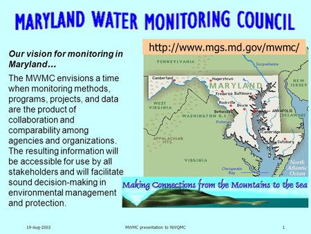 19-Aug-2003MWMC presentation to NWQMC1 Our vision for monitoring in Maryland … The MWMC envisions a time when monitoring methods, programs, projects, and.