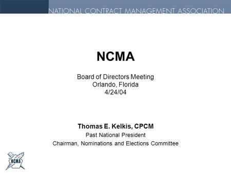 NCMA Board of Directors Meeting Orlando, Florida 4/24/04 Thomas E. Kelkis, CPCM Past National President Chairman, Nominations and Elections Committee.