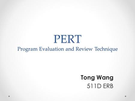PERT Program Evaluation and Review Technique Tong Wang 511D ERB.