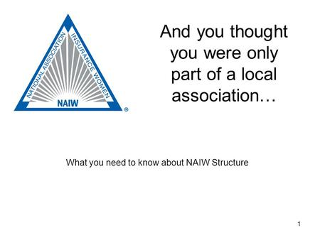 1 And you thought you were only part of a local association… What you need to know about NAIW Structure.