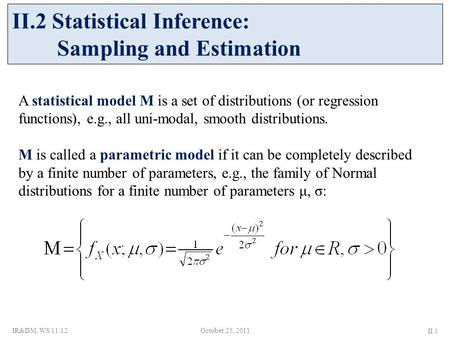 A statistical model Μ is a set of distributions (or regression functions), e.g., all uni-modal, smooth distributions. Μ is called a parametric model if.