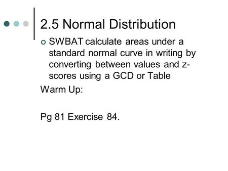 2.5 Normal Distribution SWBAT calculate areas under a standard normal curve in writing by converting between values and z- scores using a GCD or Table.