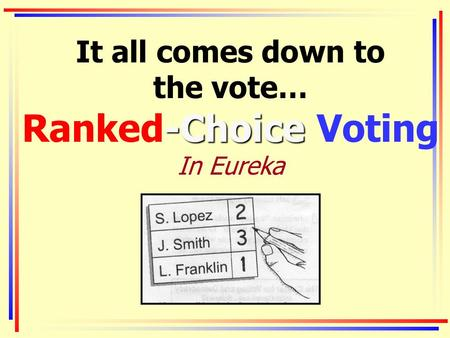 -Choice It all comes down to the vote… Ranked-Choice Voting In Eureka.