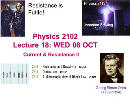 Physics 2102 Lecture 18: WED 08 OCT Current & Resistance II Physics 2113 Jonathan Dowling Georg Simon Ohm (1789-1854) Resistance Is Futile!